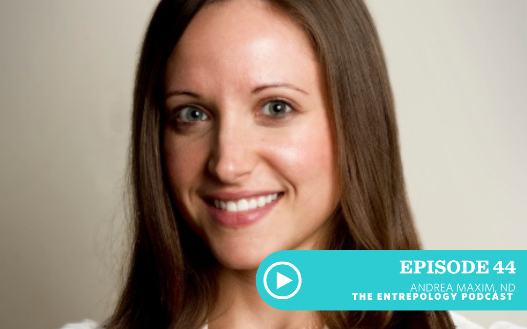 EPISODE 044: BECOMING AN OVERNIGHT SUCCESS (AND THE 10 YEARS IT TAKES TO GET THERE) WITH DR. ANDREA MAXIM, ND